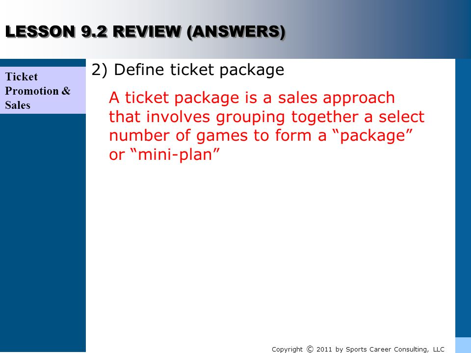 Ticket Promotion & Sales LESSON 9.2 REVIEW (ANSWERS) Copyright © 2011 by Sports Career Consulting, LLC 2) Define ticket package A ticket package is a sales approach that involves grouping together a select number of games to form a package or mini-plan