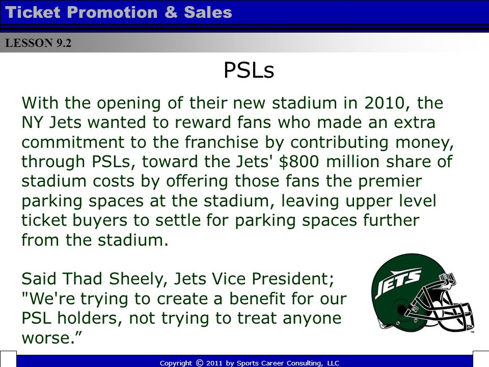 PSLs LESSON 9.2 Ticket Promotion & Sales Copyright © 2011 by Sports Career Consulting, LLC With the opening of their new stadium in 2010, the NY Jets wanted to reward fans who made an extra commitment to the franchise by contributing money, through PSLs, toward the Jets $800 million share of stadium costs by offering those fans the premier parking spaces at the stadium, leaving upper level ticket buyers to settle for parking spaces further from the stadium.