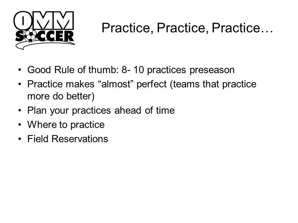 Practice, Practice, Practice… Good Rule of thumb: 8- 10 practices preseason Practice makes almost perfect (teams that practice more do better) Plan your practices ahead of time Where to practice Field Reservations