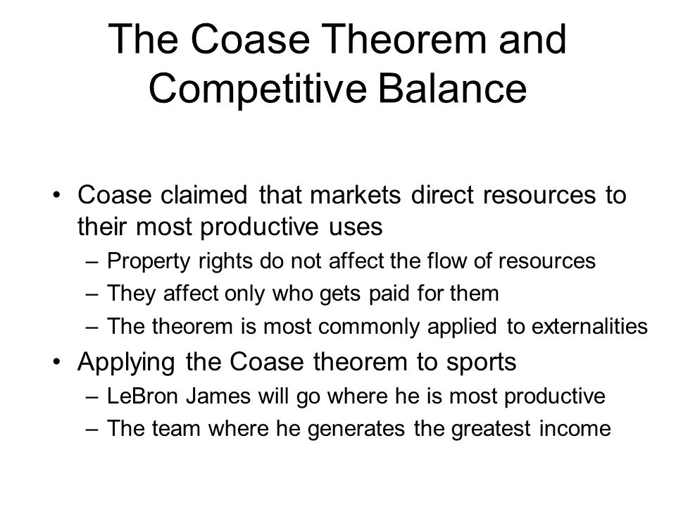 The Coase Theorem and Competitive Balance Coase claimed that markets direct resources to their most productive uses –Property rights do not affect the