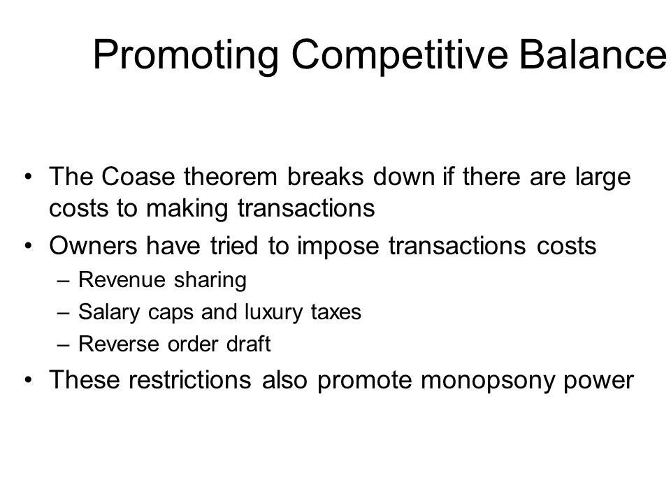 Promoting Competitive Balance The Coase theorem breaks down if there are large costs to making transactions Owners have tried to impose transactions c