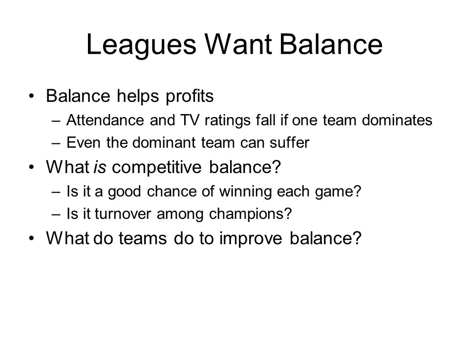 Leagues Want Balance Balance helps profits –Attendance and TV ratings fall if one team dominates –Even the dominant team can suffer What is competitiv
