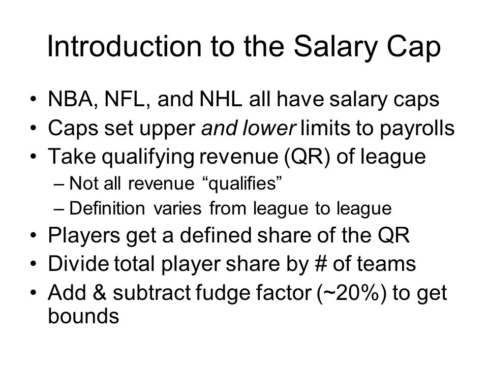 Introduction to the Salary Cap NBA, NFL, and NHL all have salary caps Caps set upper and lower limits to payrolls Take qualifying revenue (QR) of leag