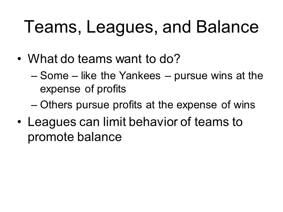 Teams, Leagues, and Balance What do teams want to do? –Some – like the Yankees – pursue wins at the expense of profits –Others pursue profits at the e