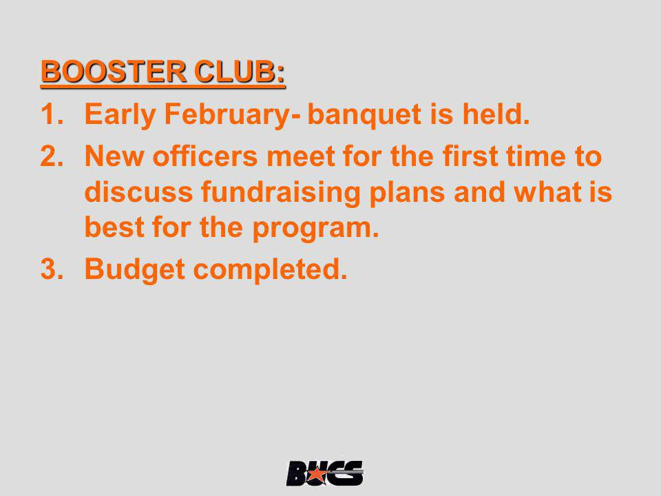 BOOSTER CLUB: 1.Early February- banquet is held. 2.New officers meet for the first time to discuss fundraising plans and what is best for the program.