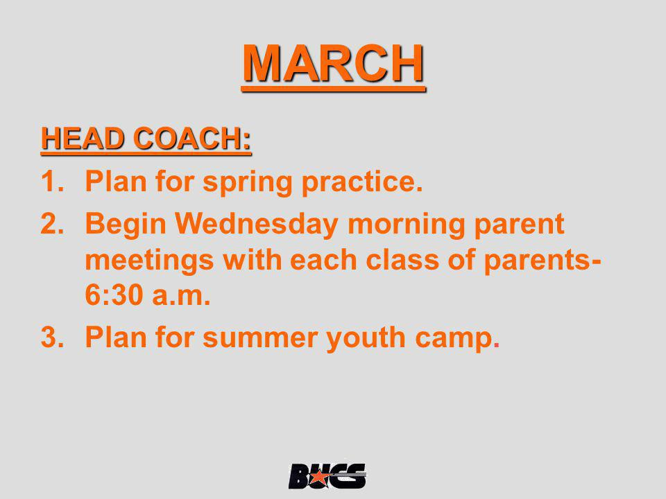 MARCH HEAD COACH: 1.Plan for spring practice. 2.Begin Wednesday morning parent meetings with each class of parents- 6:30 a.m. 3.Plan for summer youth