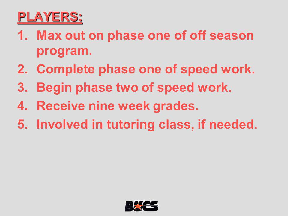 PLAYERS: 1.Max out on phase one of off season program. 2.Complete phase one of speed work. 3.Begin phase two of speed work. 4.Receive nine week grades
