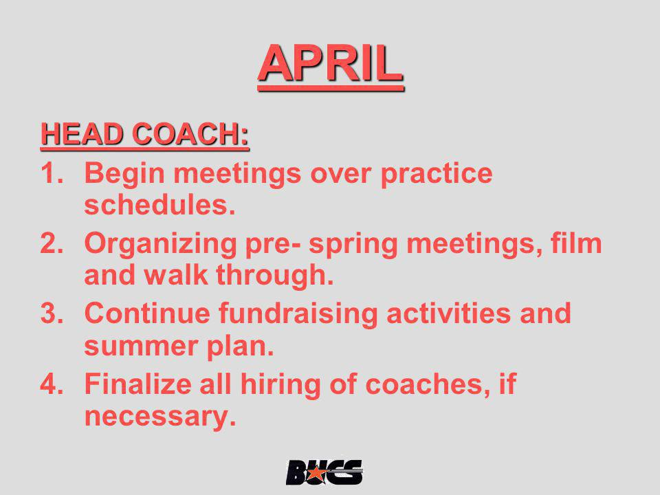 APRIL HEAD COACH: 1.Begin meetings over practice schedules. 2.Organizing pre- spring meetings, film and walk through. 3.Continue fundraising activitie