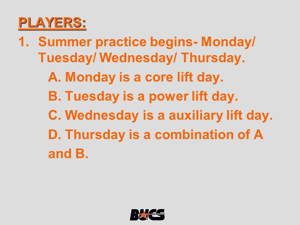 PLAYERS: 1.Summer practice begins- Monday/ Tuesday/ Wednesday/ Thursday. A. Monday is a core lift day. B. Tuesday is a power lift day. C. Wednesday is