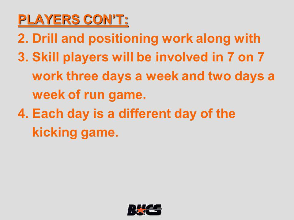 PLAYERS CONT: 2. Drill and positioning work along with 3. Skill players will be involved in 7 on 7 work three days a week and two days a week of run g