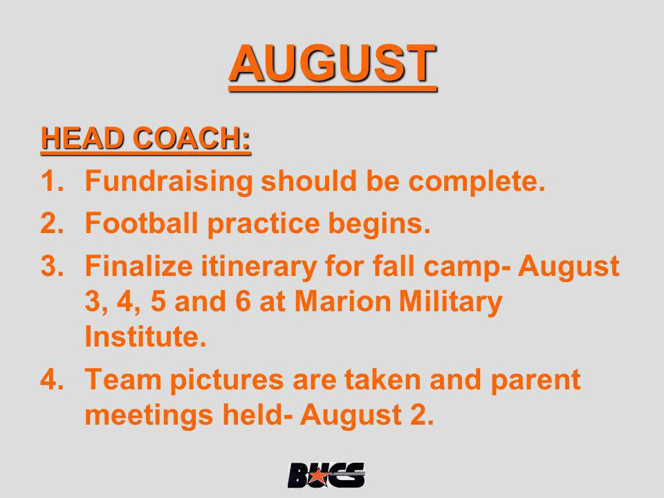 AUGUST HEAD COACH: 1.Fundraising should be complete. 2.Football practice begins. 3.Finalize itinerary for fall camp- August 3, 4, 5 and 6 at Marion Mi