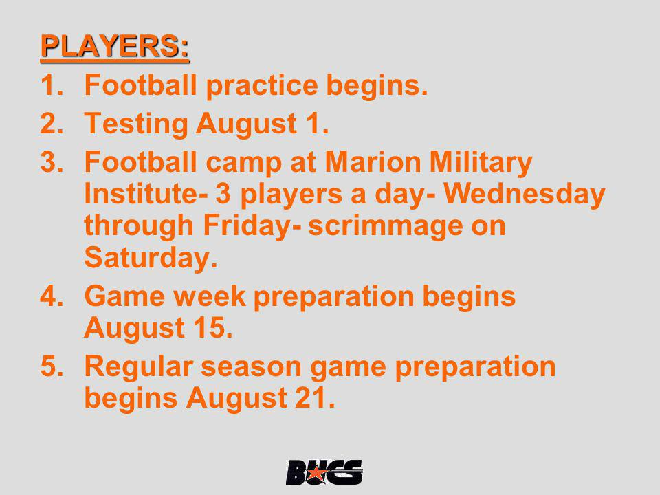 PLAYERS: 1.Football practice begins. 2.Testing August 1. 3.Football camp at Marion Military Institute- 3 players a day- Wednesday through Friday- scri