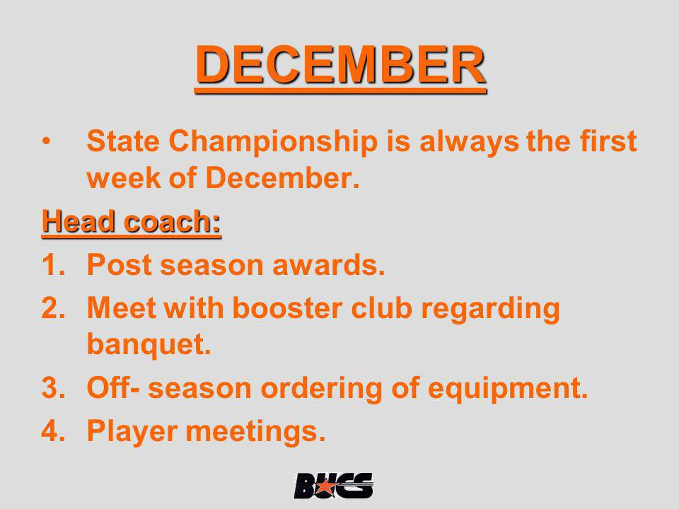 DECEMBER State Championship is always the first week of December. Head coach: 1.Post season awards. 2.Meet with booster club regarding banquet. 3.Off-