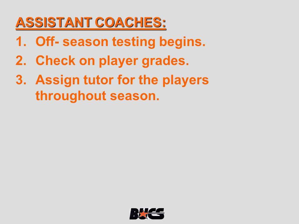 ASSISTANT COACHES: 1.Off- season testing begins. 2.Check on player grades. 3.Assign tutor for the players throughout season.