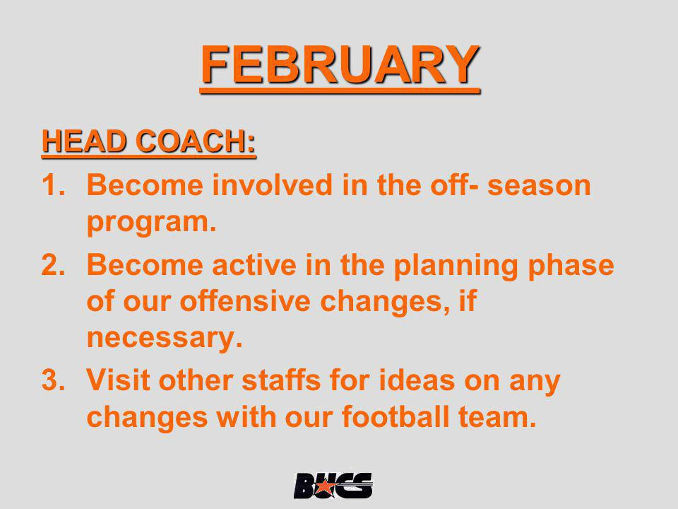 FEBRUARY HEAD COACH: 1.Become involved in the off- season program. 2.Become active in the planning phase of our offensive changes, if necessary. 3.Vis