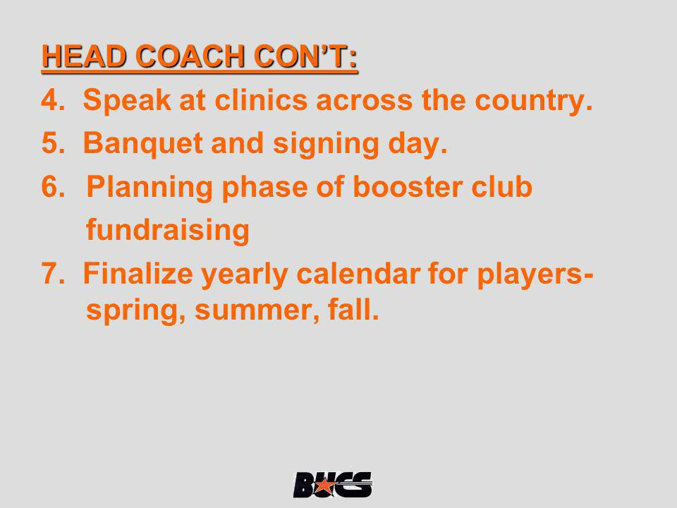 HEAD COACH CONT: 4. Speak at clinics across the country. 5. Banquet and signing day. 6.Planning phase of booster club fundraising 7. Finalize yearly c