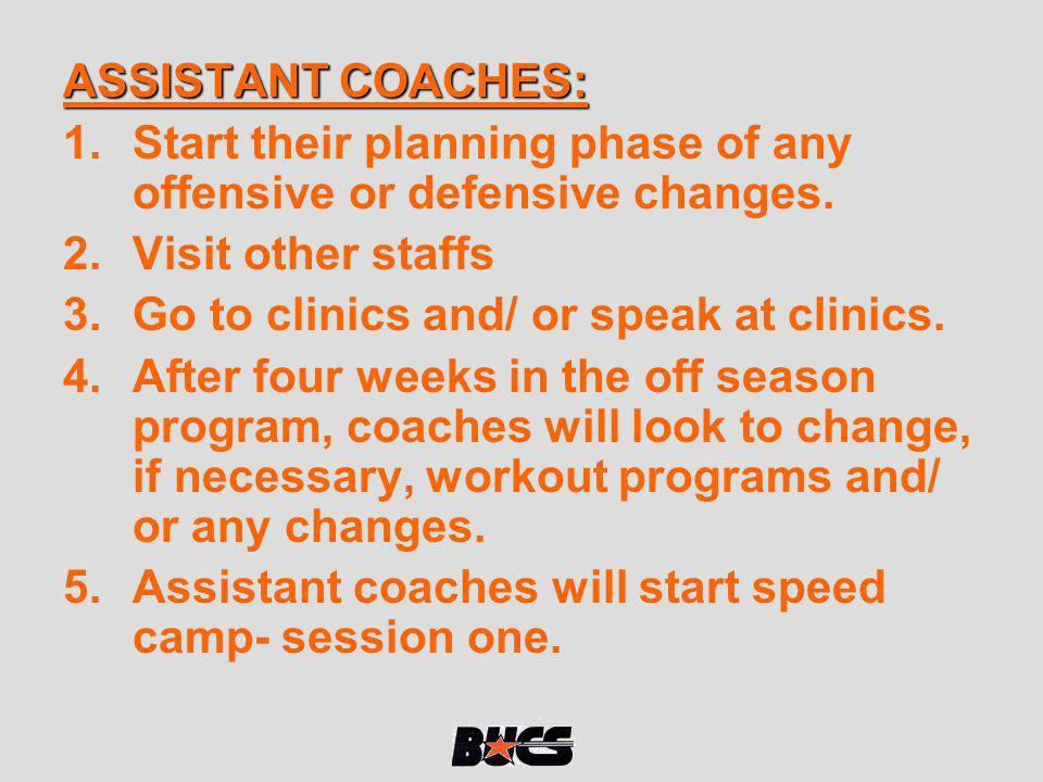 ASSISTANT COACHES: 1.Start their planning phase of any offensive or defensive changes. 2.Visit other staffs 3.Go to clinics and/ or speak at clinics.