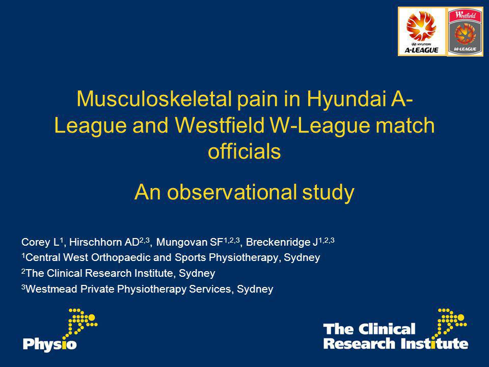 Musculoskeletal pain in Hyundai A- League and Westfield W-League match officials An observational study Corey L 1, Hirschhorn AD 2,3, Mungovan SF 1,2,3, Breckenridge J 1,2,3 1 Central West Orthopaedic and Sports Physiotherapy, Sydney 2 The Clinical Research Institute, Sydney 3 Westmead Private Physiotherapy Services, Sydney