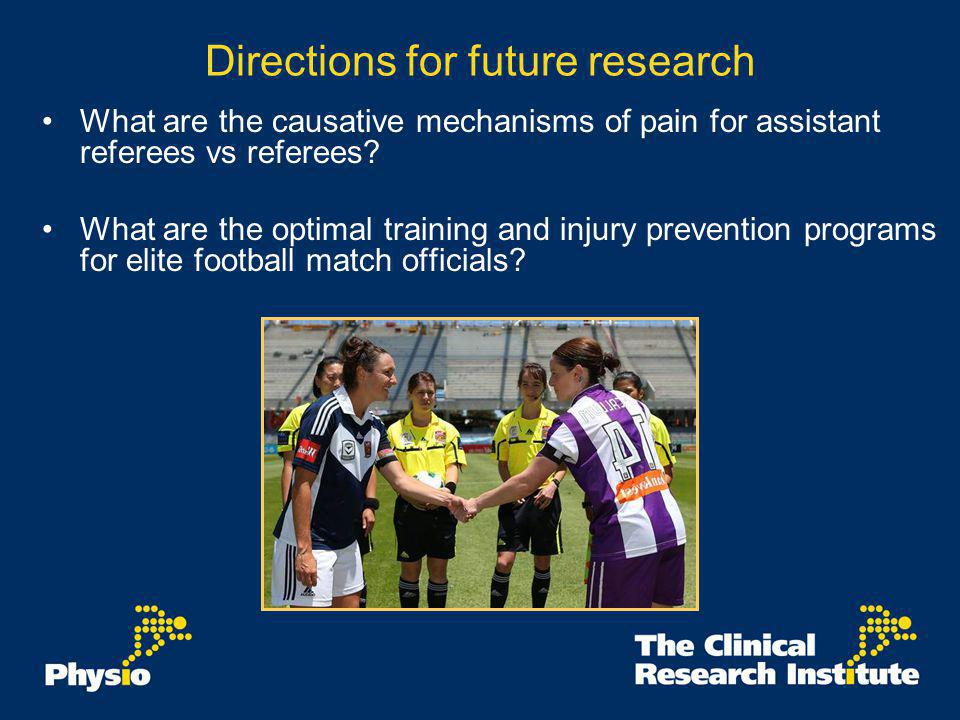 Directions for future research What are the causative mechanisms of pain for assistant referees vs referees? What are the optimal training and injury