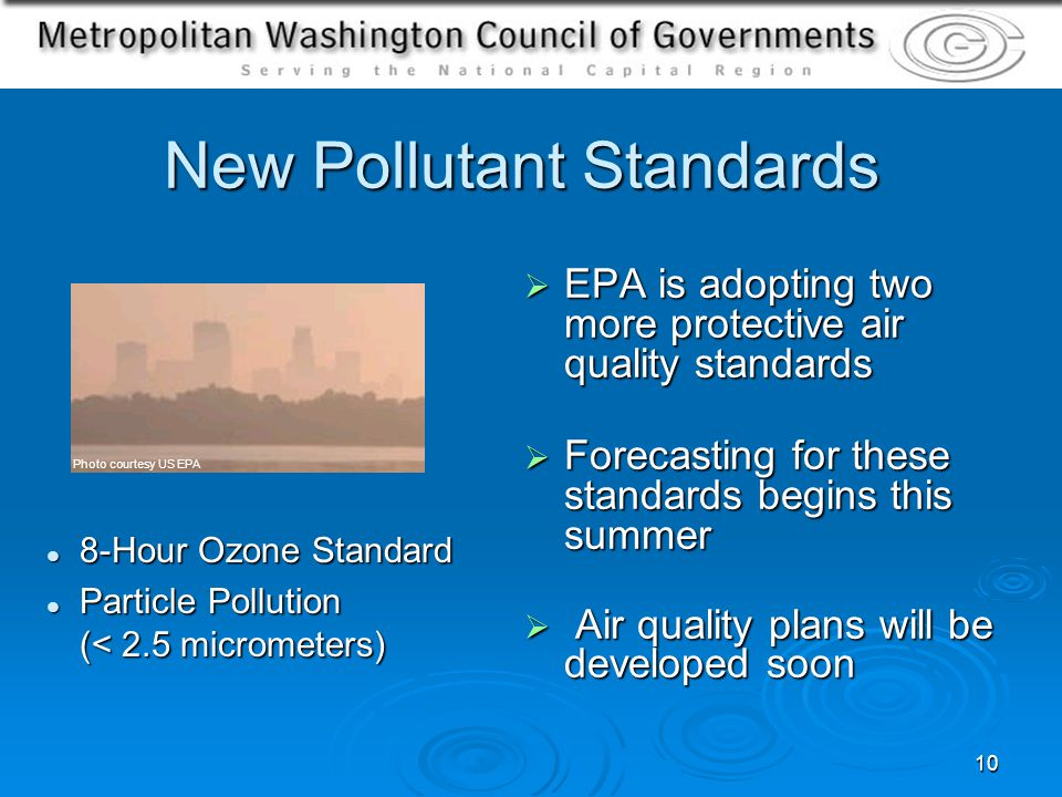 10 New Pollutant Standards EPA is adopting two more protective air quality standards EPA is adopting two more protective air quality standards Forecasting for these standards begins this summer Forecasting for these standards begins this summer Air quality plans will be developed soon Air quality plans will be developed soon 8-Hour Ozone Standard 8-Hour Ozone Standard Particle Pollution (< 2.5 micrometers) Particle Pollution (< 2.5 micrometers) Photo courtesy US EPA