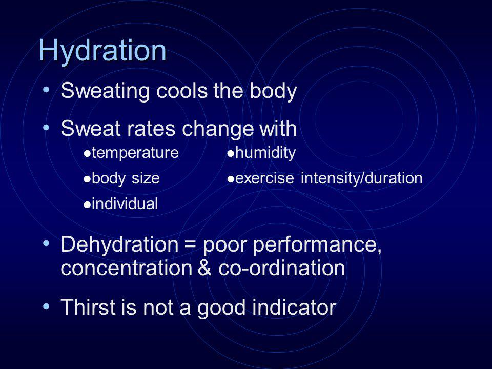 Hydration Sweating cools the body Sweat rates change with Dehydration = poor performance, concentration & co-ordination Thirst is not a good indicator humidity exercise intensity/duration temperature body size individual