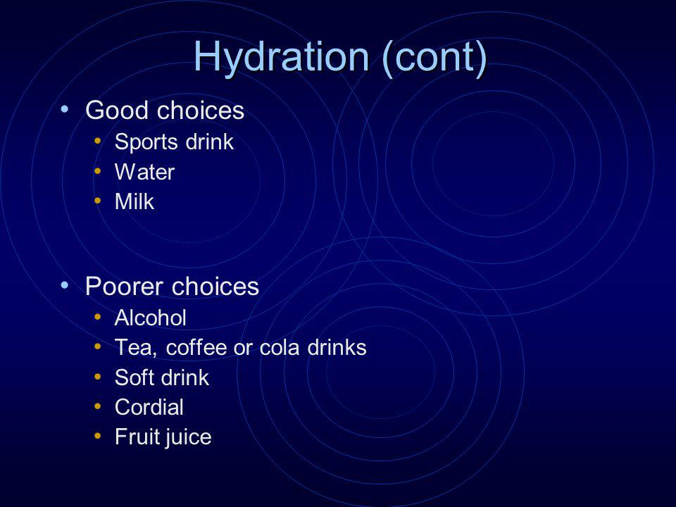 Hydration (cont) Good choices Sports drink Water Milk Poorer choices Alcohol Tea, coffee or cola drinks Soft drink Cordial Fruit juice