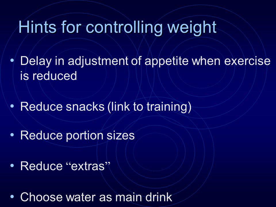 Hints for controlling weight Delay in adjustment of appetite when exercise is reduced Reduce snacks (link to training) Reduce portion sizes Reduce extras Choose water as main drink