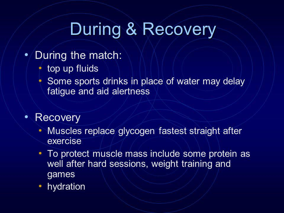 During & Recovery During the match: top up fluids Some sports drinks in place of water may delay fatigue and aid alertness Recovery Muscles replace glycogen fastest straight after exercise To protect muscle mass include some protein as well after hard sessions, weight training and games hydration