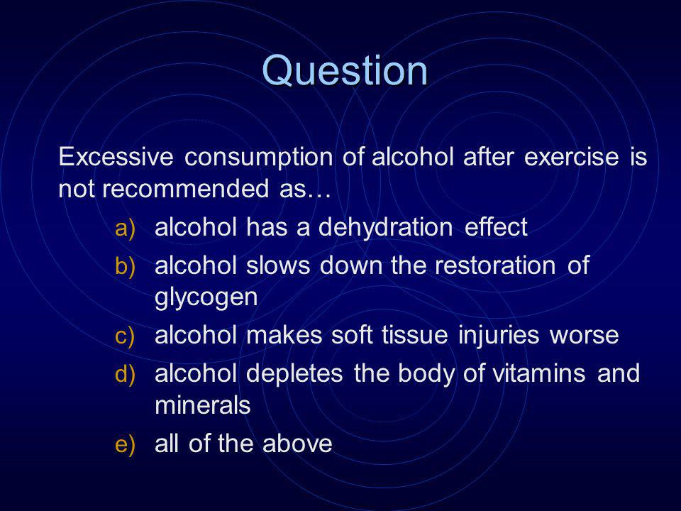 Question Excessive consumption of alcohol after exercise is not recommended as… a) alcohol has a dehydration effect b) alcohol slows down the restoration of glycogen c) alcohol makes soft tissue injuries worse d) alcohol depletes the body of vitamins and minerals e) all of the above