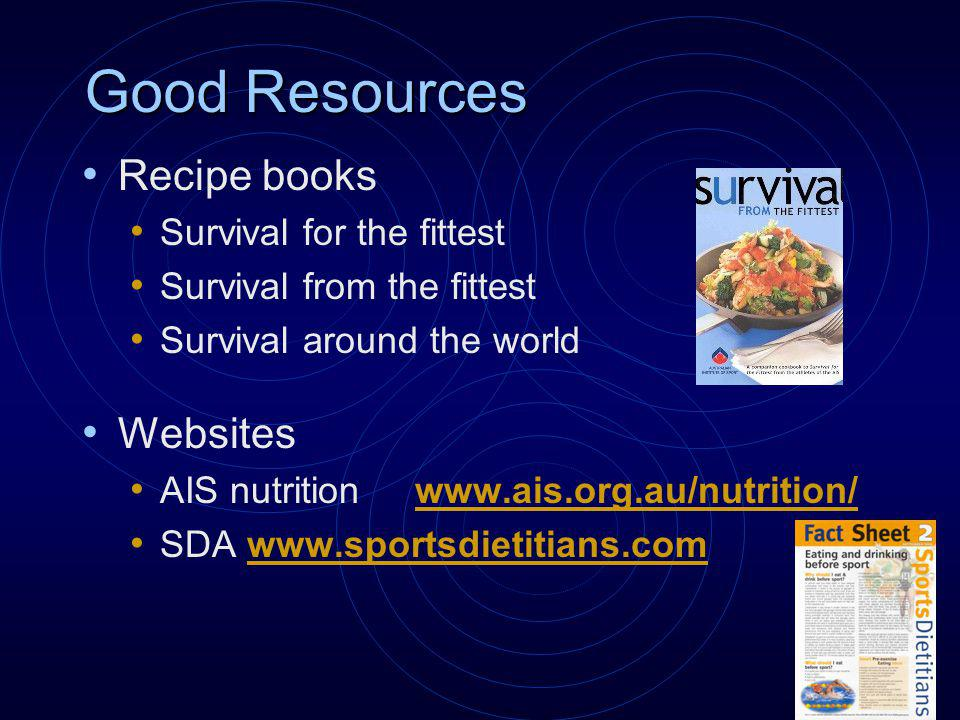 Good Resources Recipe books Survival for the fittest Survival from the fittest Survival around the world Websites AIS nutrition www.ais.org.au/nutrition/www.ais.org.au/nutrition/ SDA www.sportsdietitians.comwww.sportsdietitians.com