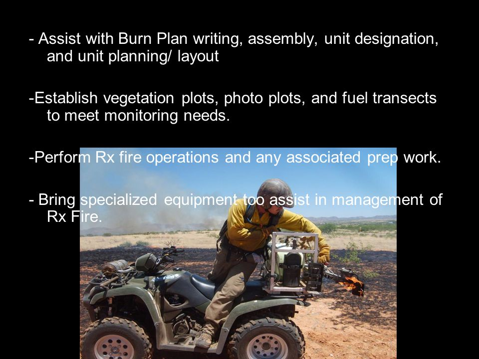 - Assist with Burn Plan writing, assembly, unit designation, and unit planning/ layout -Establish vegetation plots, photo plots, and fuel transects to meet monitoring needs.