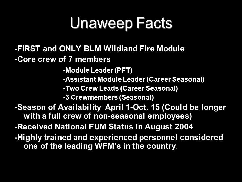 Unaweep Facts -FIRST and ONLY BLM Wildland Fire Module -Core crew of 7 members -Module Leader (PFT) -Assistant Module Leader (Career Seasonal) -Two Crew Leads (Career Seasonal) -3 Crewmembers (Seasonal) -Season of Availability April 1-Oct.