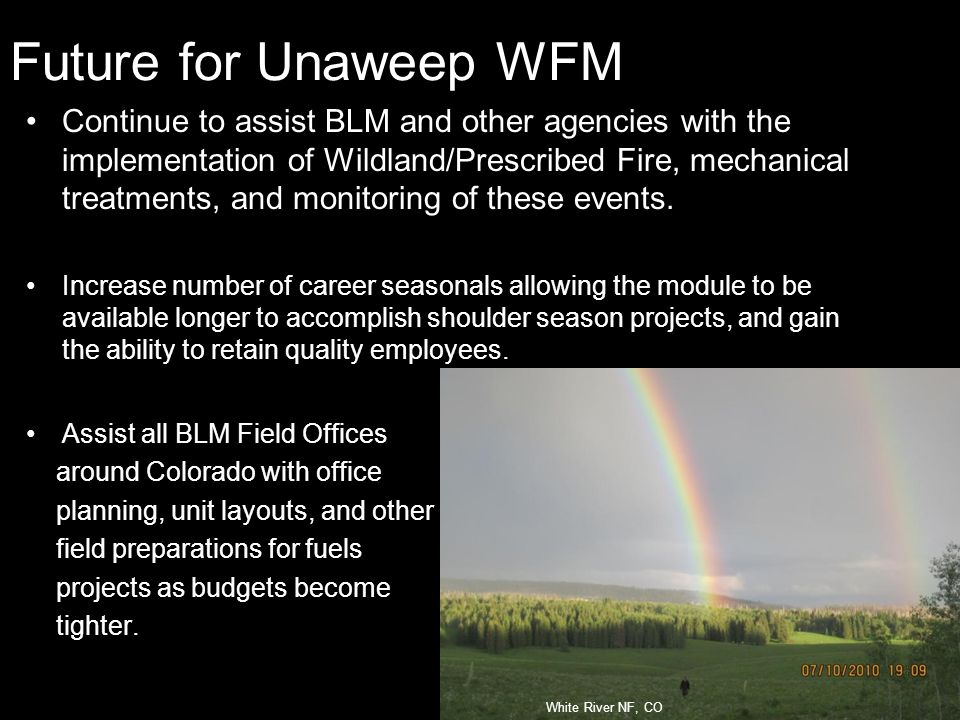Future for Unaweep WFM Continue to assist BLM and other agencies with the implementation of Wildland/Prescribed Fire, mechanical treatments, and monitoring of these events.
