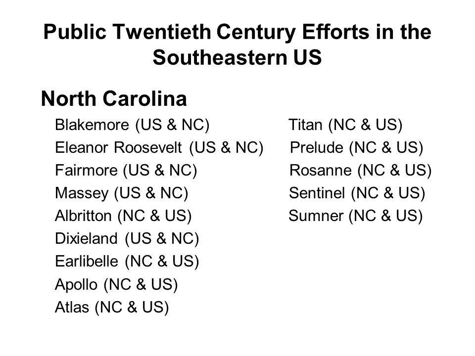 Public Twentieth Century Efforts in the Southeastern US North Carolina Blakemore (US & NC) Titan (NC & US) Eleanor Roosevelt (US & NC) Prelude (NC & US) Fairmore (US & NC) Rosanne (NC & US) Massey (US & NC) Sentinel (NC & US) Albritton (NC & US) Sumner (NC & US) Dixieland (US & NC) Earlibelle (NC & US) Apollo (NC & US) Atlas (NC & US)