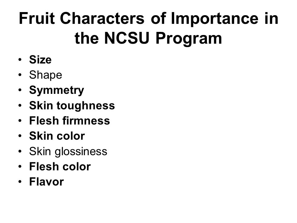 Fruit Characters of Importance in the NCSU Program Size Shape Symmetry Skin toughness Flesh firmness Skin color Skin glossiness Flesh color Flavor