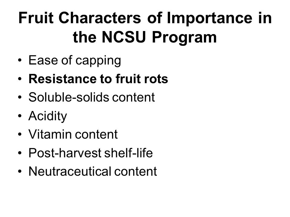 Fruit Characters of Importance in the NCSU Program Ease of capping Resistance to fruit rots Soluble-solids content Acidity Vitamin content Post-harvest shelf-life Neutraceutical content