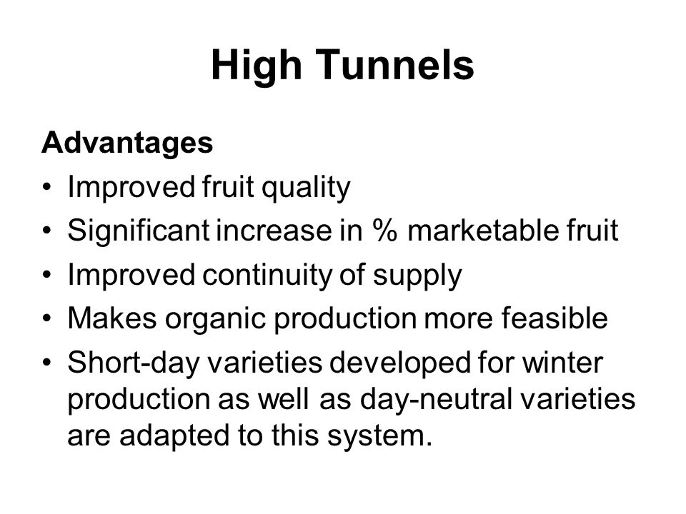 High Tunnels Advantages Improved fruit quality Significant increase in % marketable fruit Improved continuity of supply Makes organic production more feasible Short-day varieties developed for winter production as well as day-neutral varieties are adapted to this system.