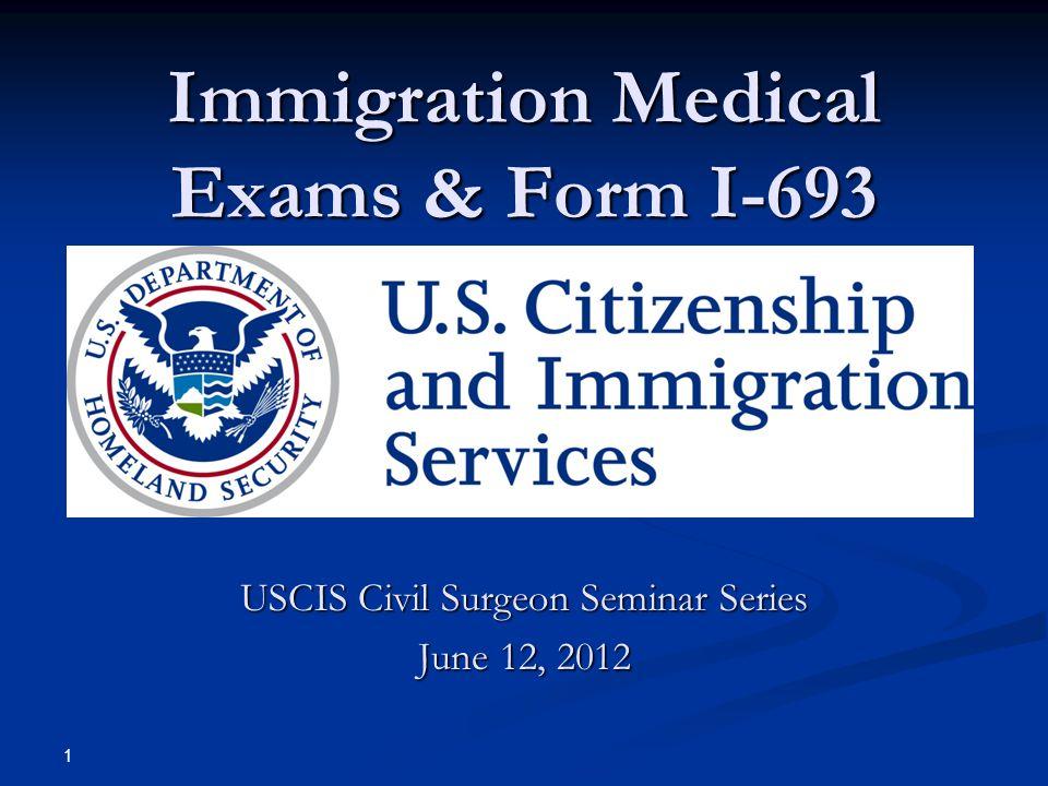Immigration Medical Exams & Form I-693 USCIS Civil Surgeon Seminar Series June 12, 2012 1