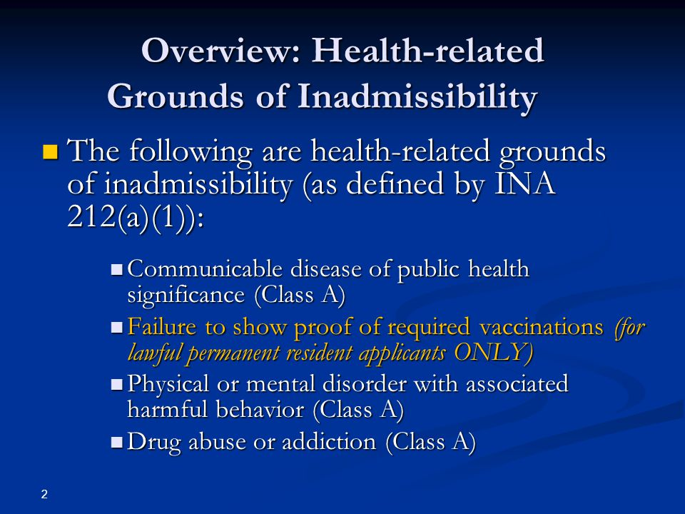 Overview: Health-related Grounds of Inadmissibility The following are health-related grounds of inadmissibility (as defined by INA 212(a)(1)): The fol