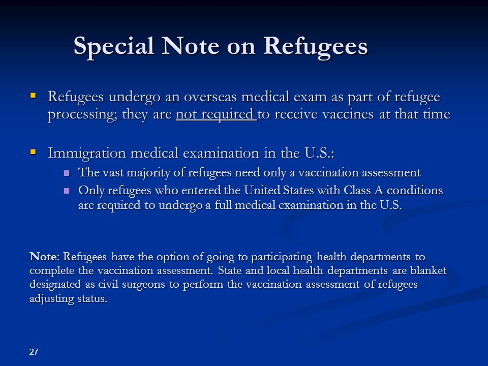 Special Note on Refugees Refugees undergo an overseas medical exam as part of refugee processing; they are not required to receive vaccines at that ti