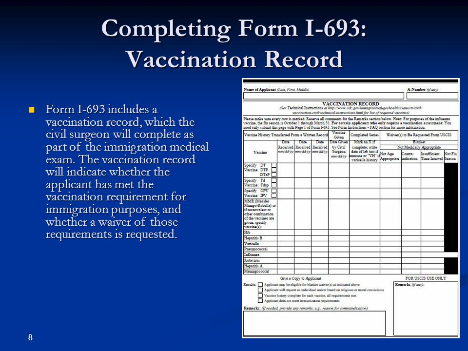 Completing Form I-693: Vaccination Record 8 Form I-693 includes a vaccination record, which the civil surgeon will complete as part of the immigration