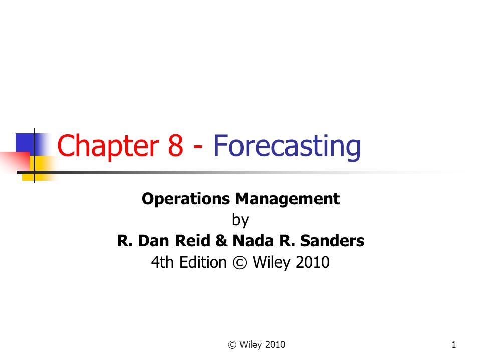 © Wiley 20101 Chapter 8 - Forecasting Operations Management by R. Dan Reid & Nada R. Sanders 4th Edition © Wiley 2010