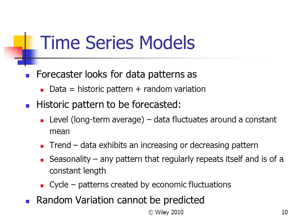 © Wiley 201010 Time Series Models Forecaster looks for data patterns as Data = historic pattern + random variation Historic pattern to be forecasted: