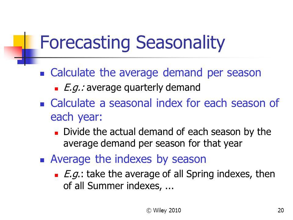 © Wiley 201020 Forecasting Seasonality Calculate the average demand per season E.g.: average quarterly demand Calculate a seasonal index for each seas