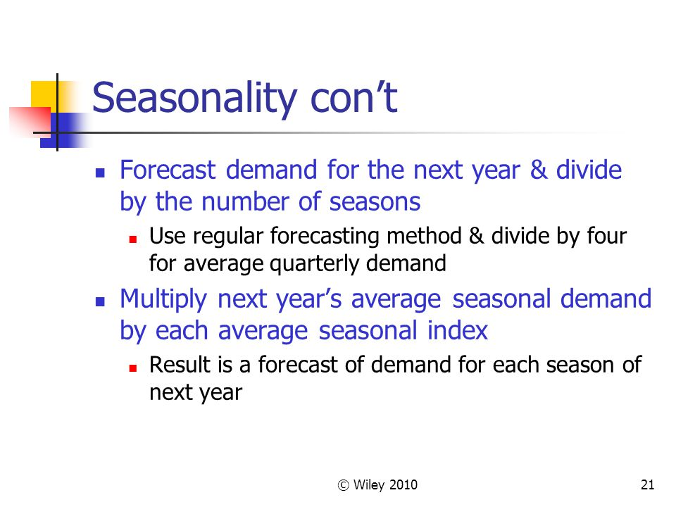 © Wiley 201021 Seasonality cont Forecast demand for the next year & divide by the number of seasons Use regular forecasting method & divide by four fo
