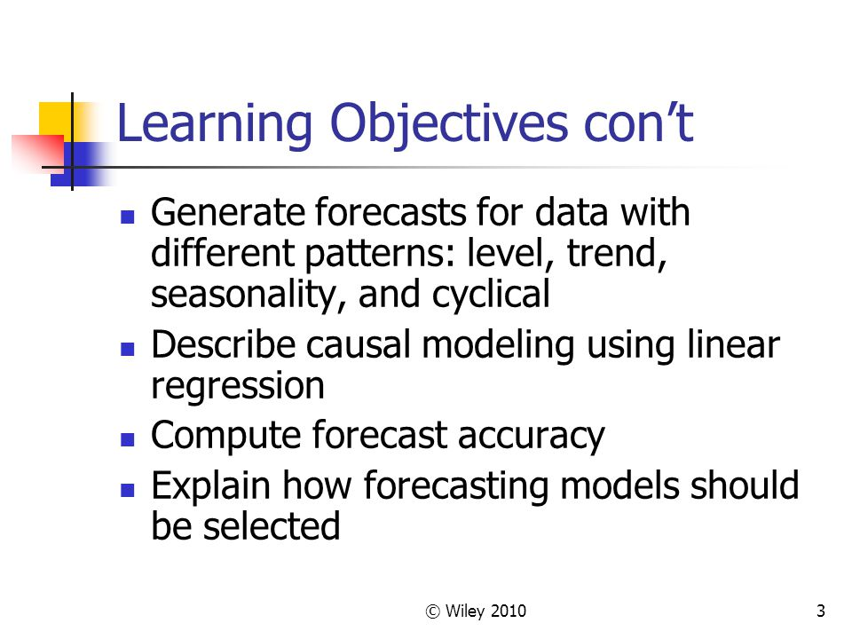 © Wiley 20103 Learning Objectives cont Generate forecasts for data with different patterns: level, trend, seasonality, and cyclical Describe causal mo