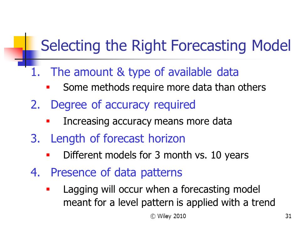 © Wiley 201031 Selecting the Right Forecasting Model 1.The amount & type of available data Some methods require more data than others 2.Degree of accu