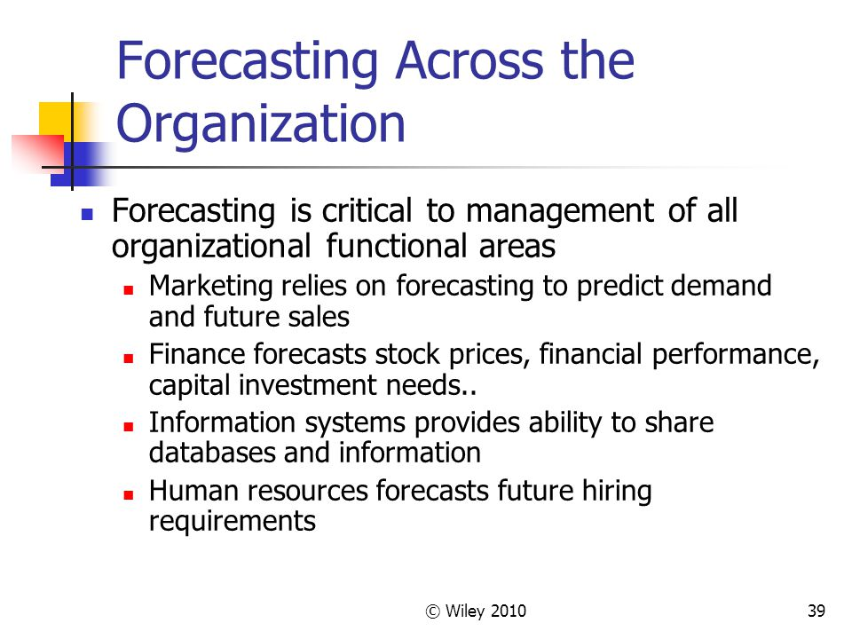 © Wiley 201039 Forecasting Across the Organization Forecasting is critical to management of all organizational functional areas Marketing relies on fo