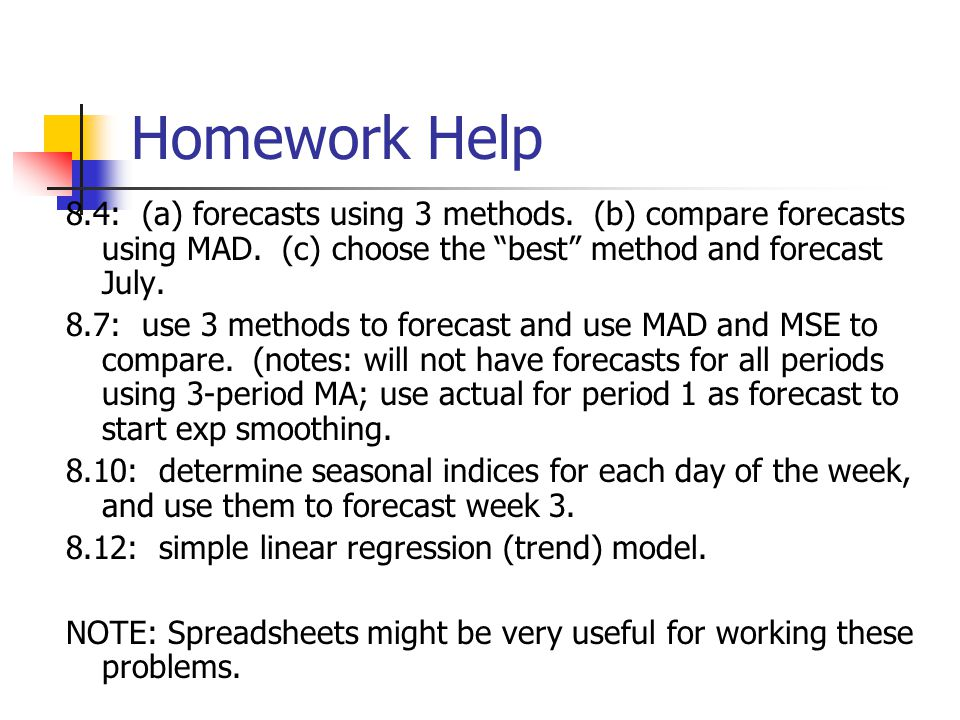 Homework Help 8.4: (a) forecasts using 3 methods. (b) compare forecasts using MAD. (c) choose the best method and forecast July. 8.7: use 3 methods to