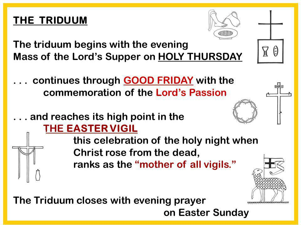 THE TRIDUUM The triduum begins with the evening Mass of the Lords Supper on HOLY THURSDAY... continues through GOOD FRIDAY with the commemoration of t